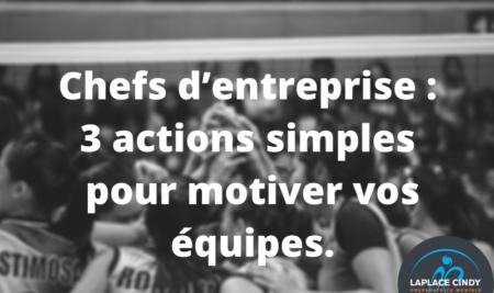 Chefs d'entreprise : voici 3 actions simples et faciles à appliquer pour motiver vos équipes.